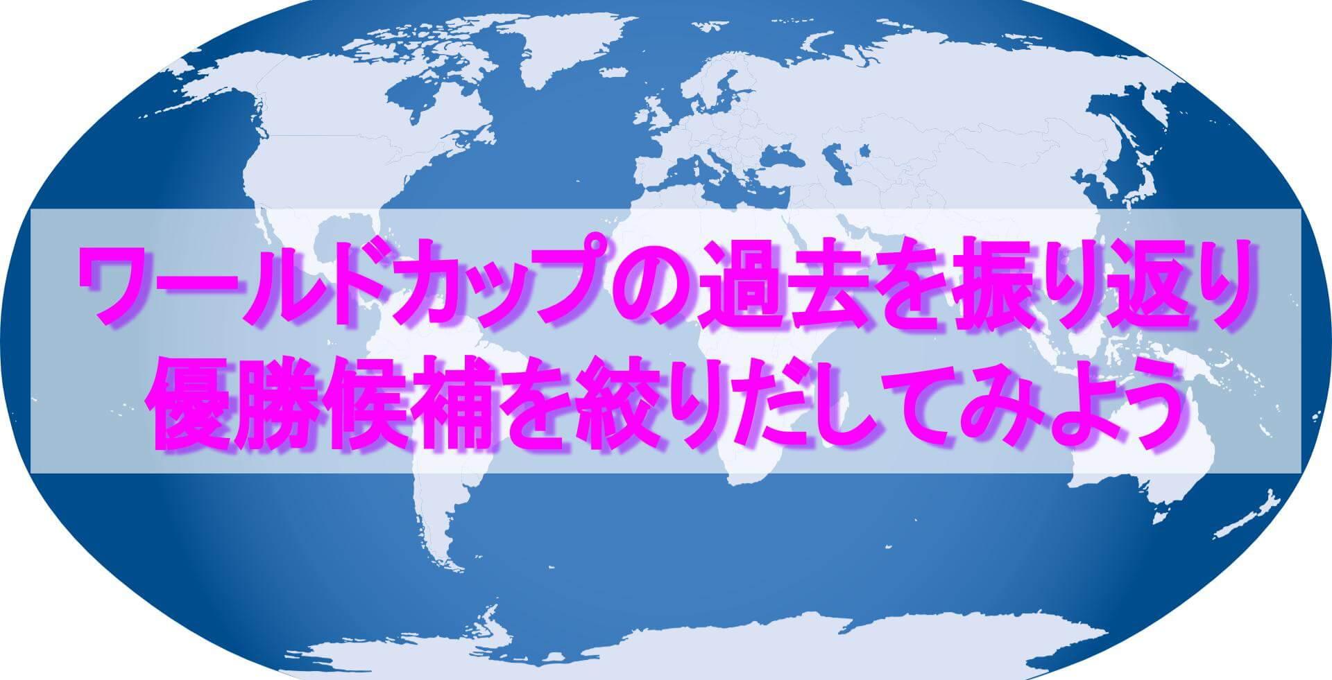 世界地図 テキスト「ワールドカップの過去を振り返り 優勝候補を絞りだしてみよう」
