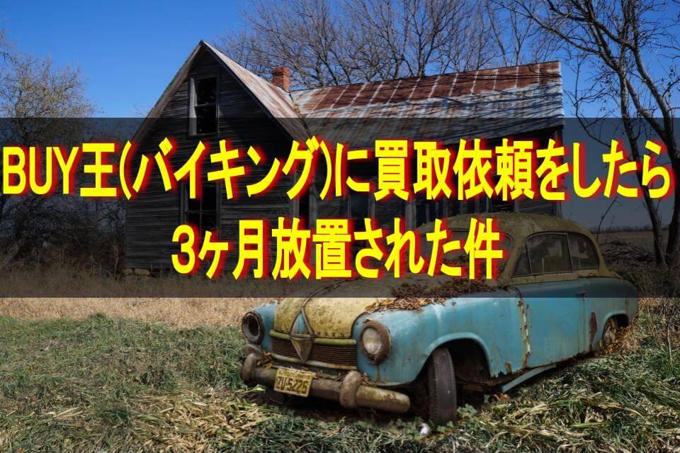 廃墟と廃車・テキスト「BUY王(バイキング)に買取依頼をしたら3ヶ月放置された件」