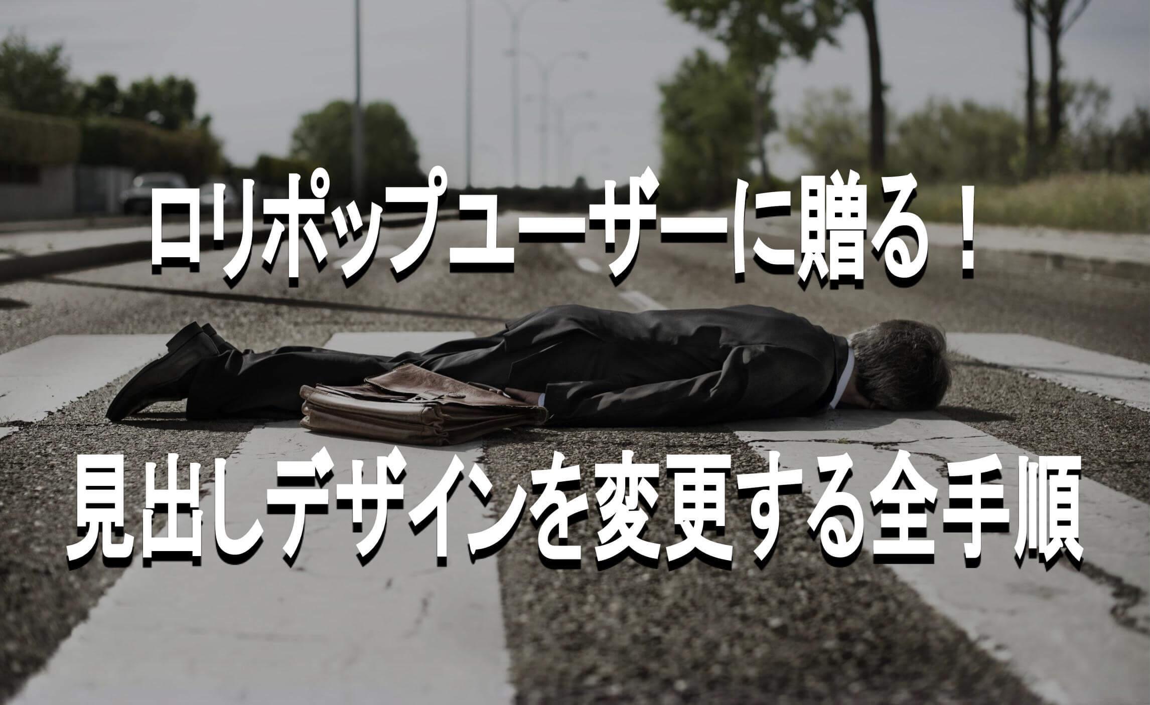 疲れ果てて路上に倒れるサラリーマン」 テキスト「ロリポップユーザーに贈る!見出しデザインを変更する全手順」