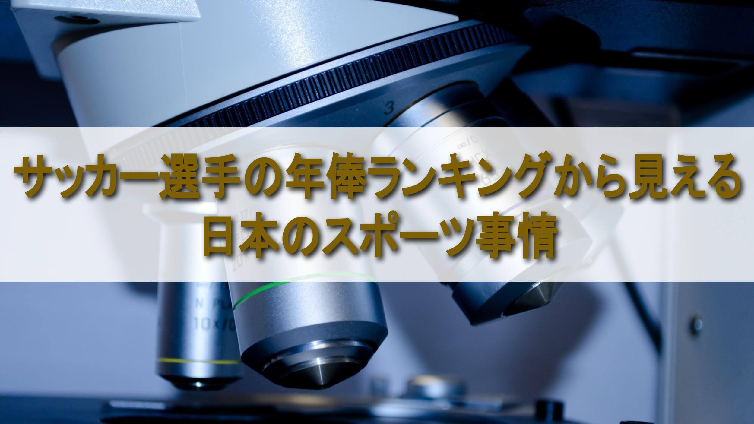 顕微鏡・テキスト「サッカー選手の年俸ランキングから見える 日本のスポーツ事情」